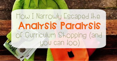 How I Narrowly Escaped the Analysis Paralysis of Curriculum Shopping (and you can too)