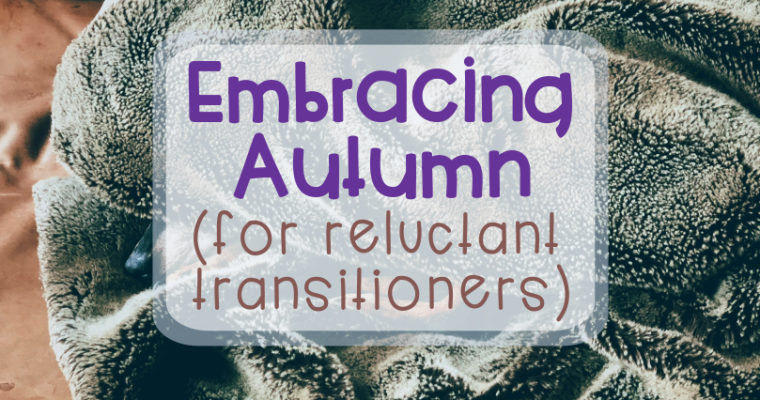 Embracing Autumn (for reluctant transitioners)
