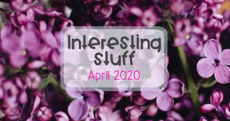 Interesting stuff – the April 2020 roundup