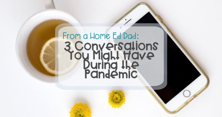 From a Home Ed Dad – 3 Conversations You Might Have During the Pandemic