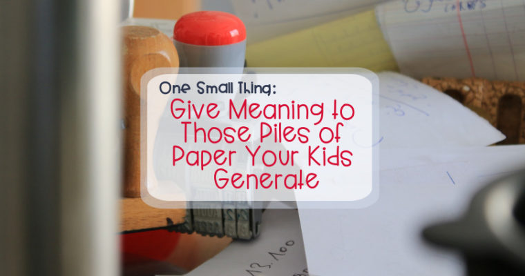 One Small Thing: Give Meaning to Those Piles of Paper Your Kids Generate