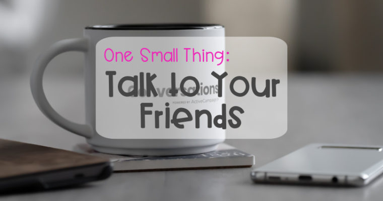 One Small Thing – Talk to Your Friends