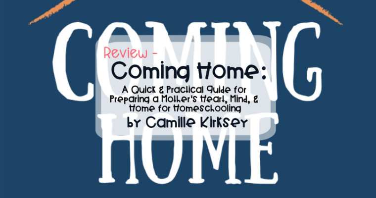 Review – Coming Home: A Quick & Practical Guide for Preparing a Mother's Heart, Mind, & Home for Homeschooling by Camille Kirksey (@theIntuitiveHomeschooler)